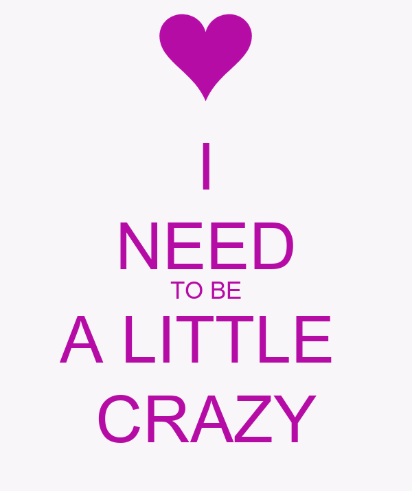 I NEED TO BE A LITTLE  CRAZY