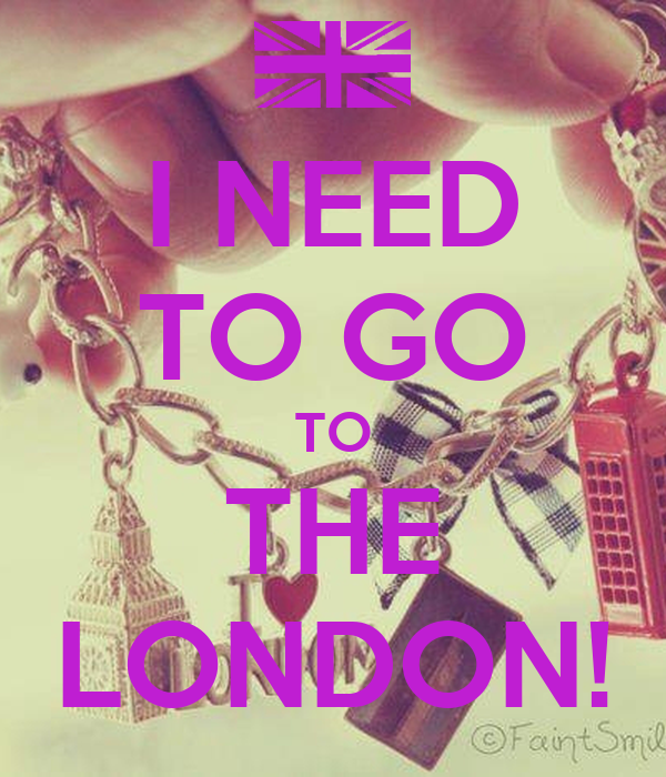 I NEED TO GO TO THE LONDON!