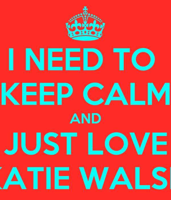 I NEED TO  KEEP CALM AND JUST LOVE KATIE WALSH