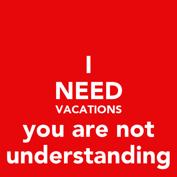 I NEED VACATIONS you are not understanding