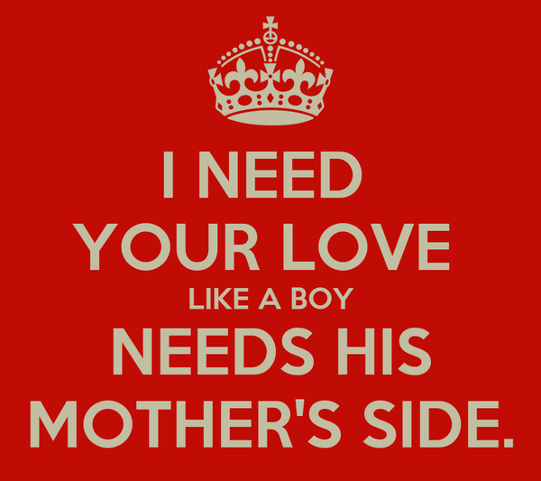 I NEED  YOUR LOVE  LIKE A BOY  NEEDS HIS  MOTHER'S SIDE.