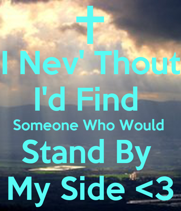 I Nev' Thout I'd Find  Someone Who Would  Stand By  My Side <3