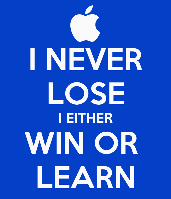 I NEVER LOSE I EITHER WIN OR  LEARN