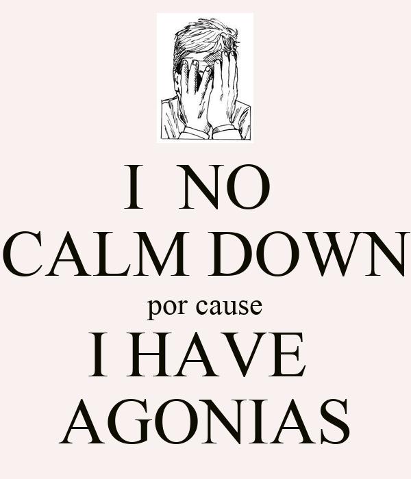 I  NO  CALM DOWN por cause I HAVE  AGONIAS