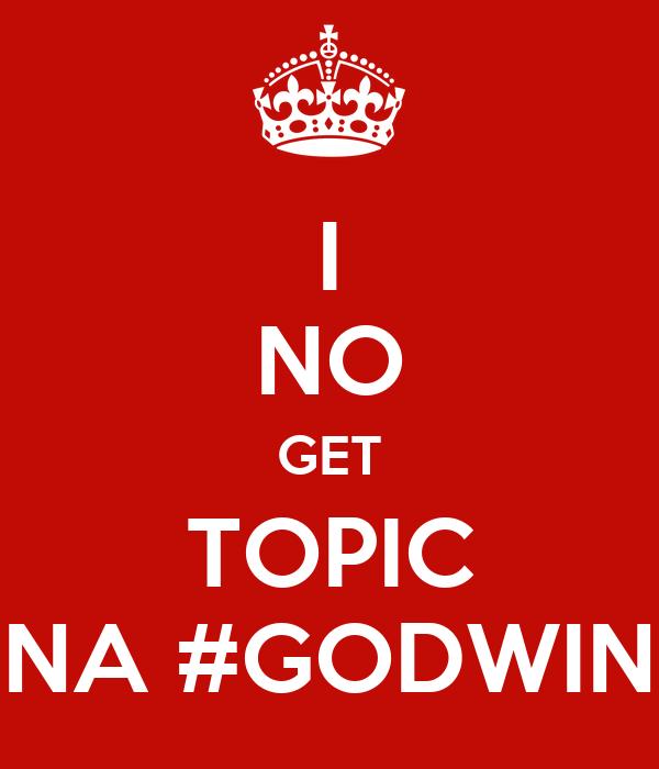 I NO GET TOPIC NA #GODWIN