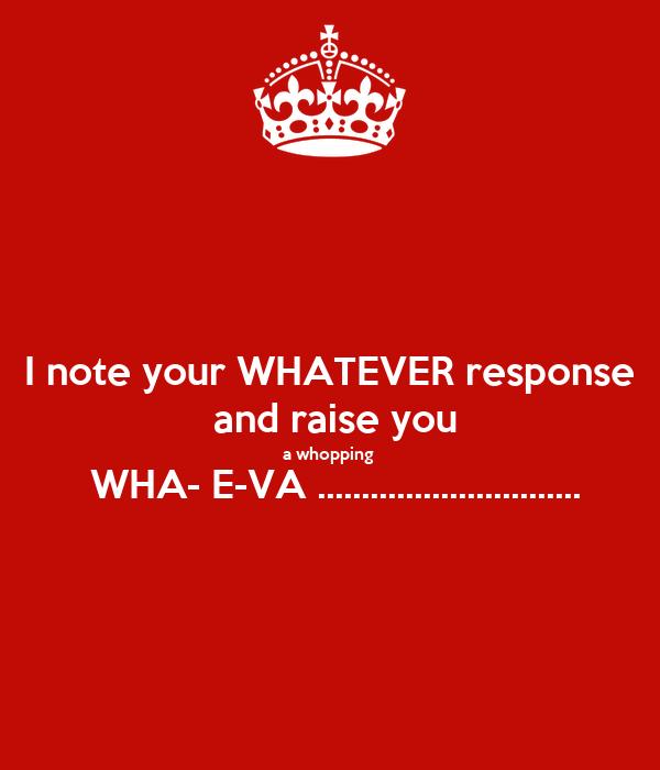 I note your WHATEVER response  and raise you a whopping   WHA- E-VA ..............................