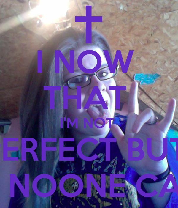I NOW  THAT  I'M NOT  PERFECT BUT  GOD MADE ME AND NOONE CAN CHANGE THAT <3