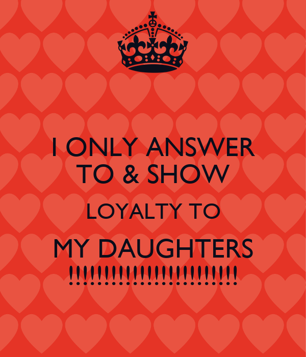 I ONLY ANSWER TO & SHOW LOYALTY TO MY DAUGHTERS !!!!!!!!!!!!!!!!!!!!!!!!