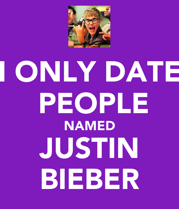 I ONLY DATE  PEOPLE NAMED JUSTIN BIEBER