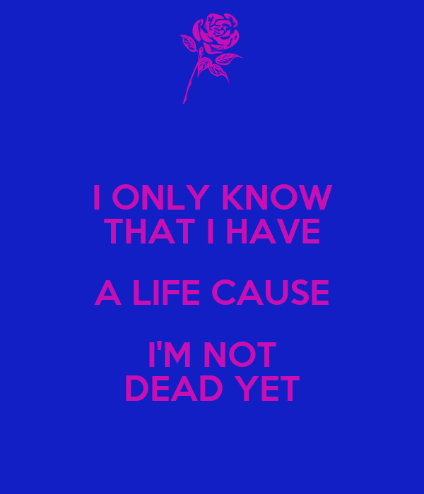 I ONLY KNOW THAT I HAVE A LIFE CAUSE I'M NOT DEAD YET
