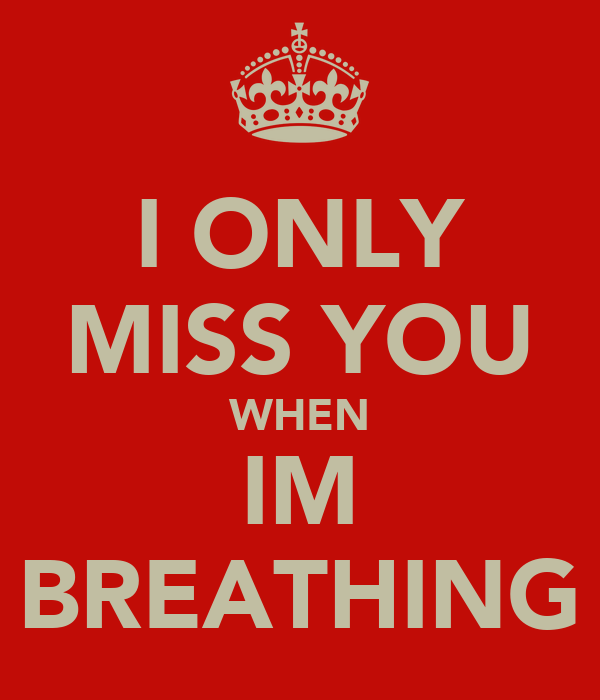 I ONLY MISS YOU WHEN IM BREATHING