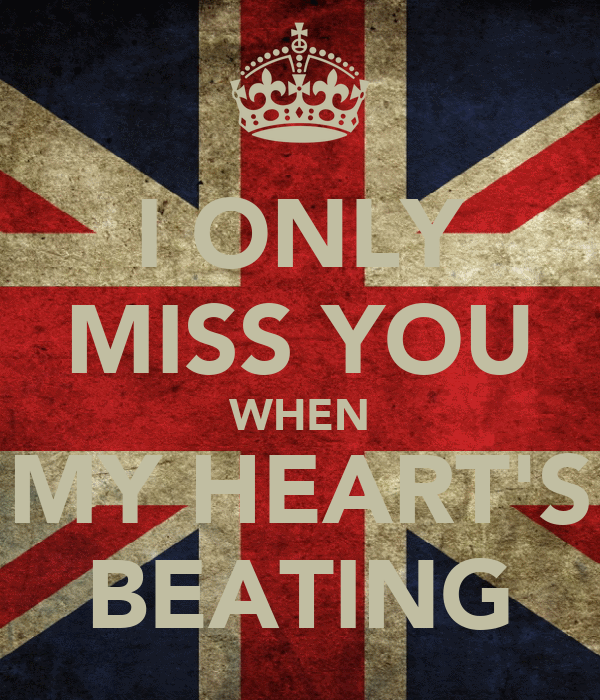 I ONLY MISS YOU WHEN MY HEART'S BEATING