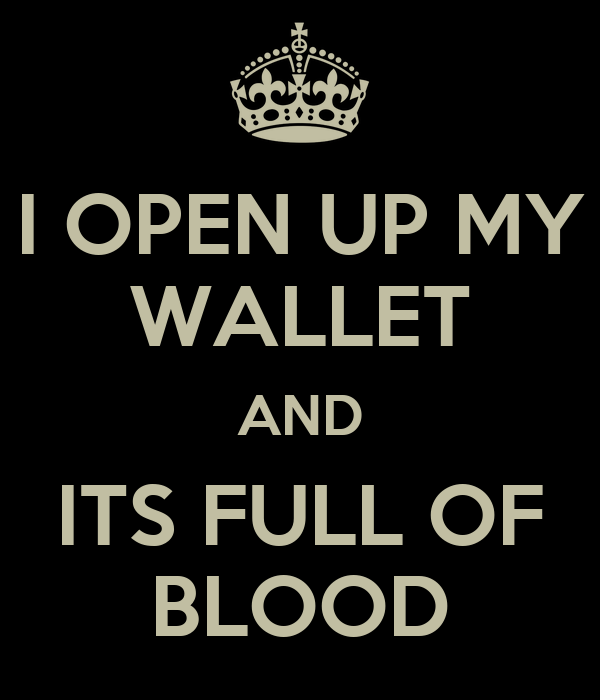 I OPEN UP MY WALLET AND ITS FULL OF BLOOD