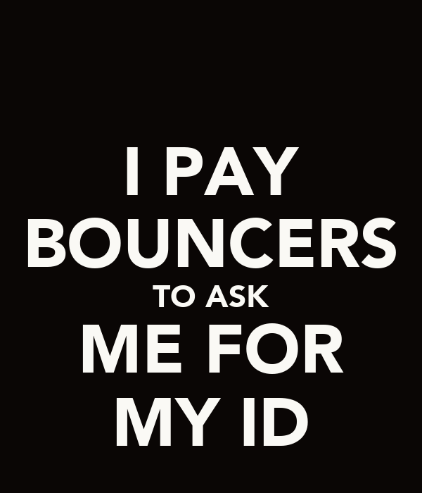 I PAY BOUNCERS TO ASK ME FOR MY ID