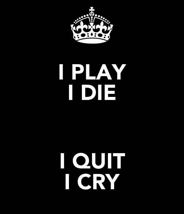 I PLAY I DIE  I QUIT I CRY