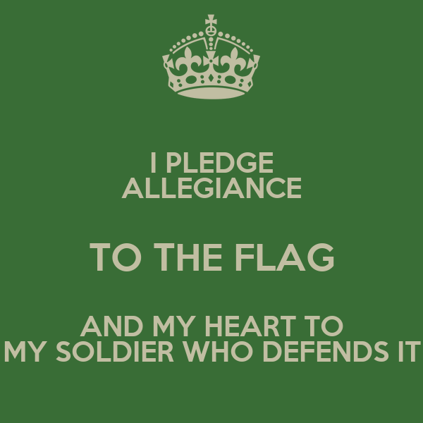 I PLEDGE ALLEGIANCE TO THE FLAG AND MY HEART TO MY SOLDIER WHO DEFENDS IT