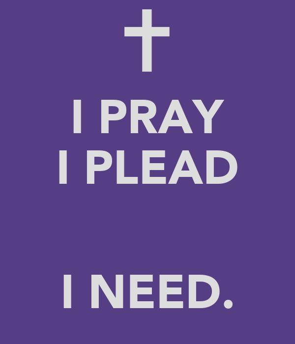 I PRAY I PLEAD   I NEED.