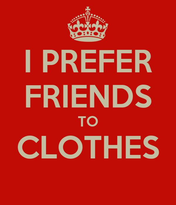 I PREFER FRIENDS TO CLOTHES