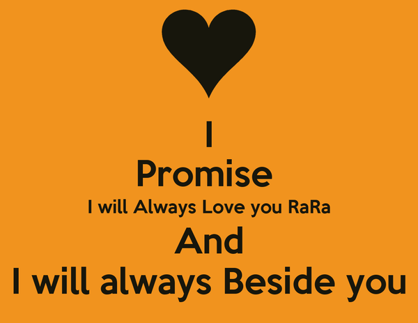 I Promise  I will Always Love you RaRa And I will always Beside you