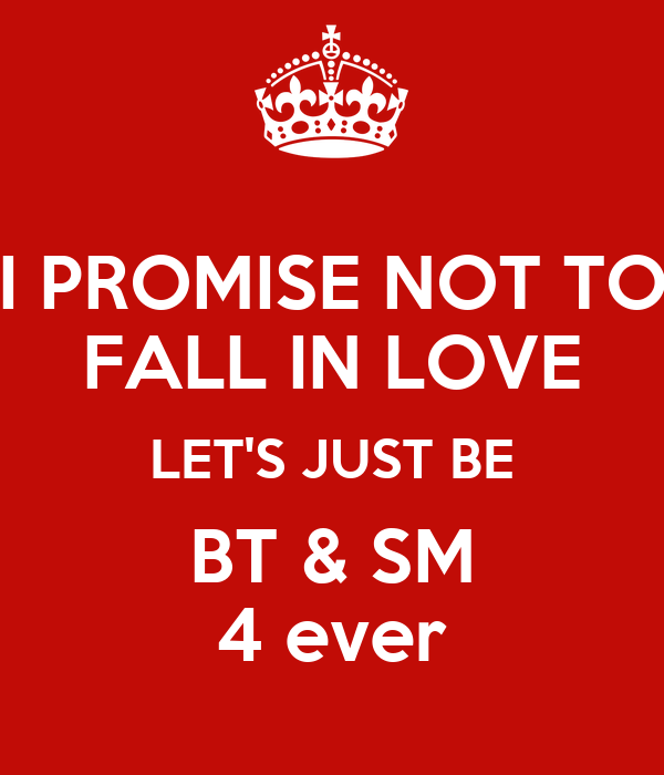I PROMISE NOT TO FALL IN LOVE LET'S JUST BE BT & SM 4 ever