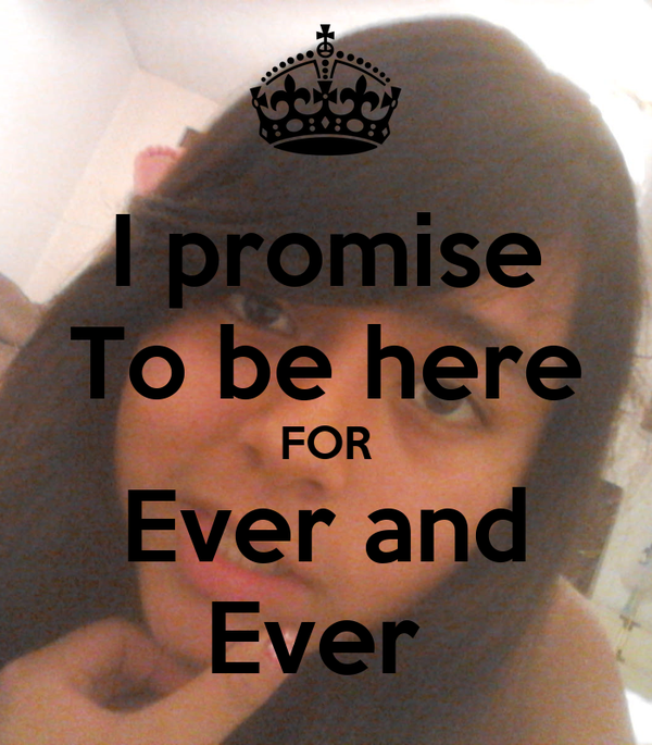 I promise To be here FOR Ever and Ever