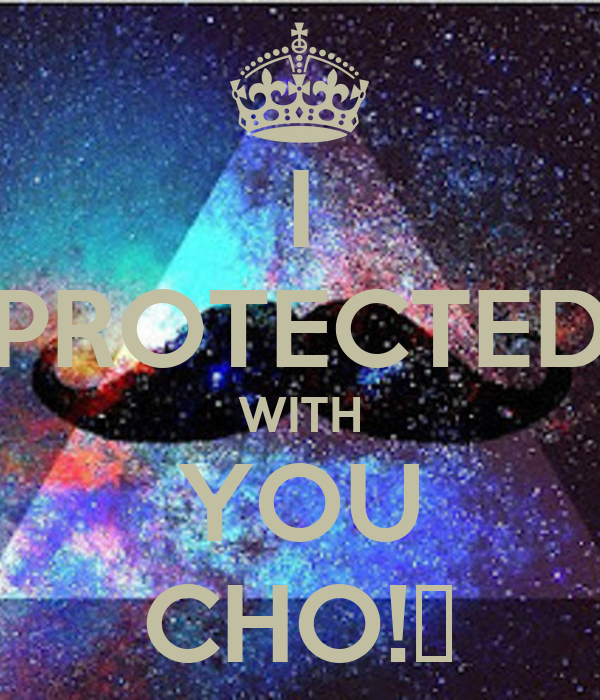 I PROTECTED WITH YOU CHO!