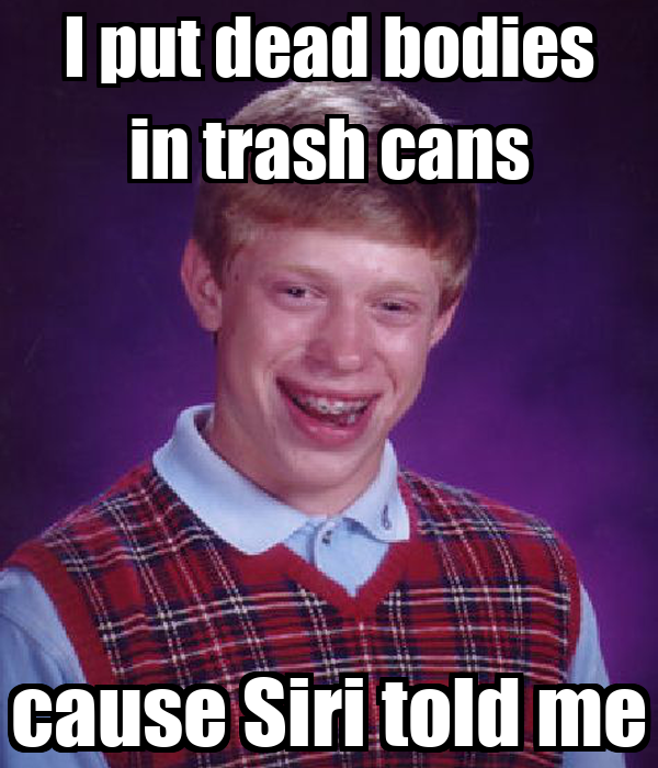 I put dead bodies in trash cans cause Siri told me
