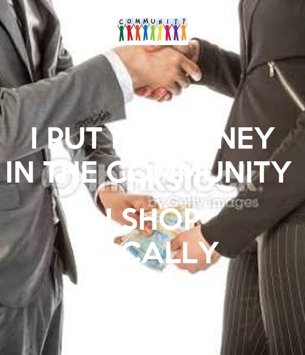 I PUT MY MONEY IN THE COMMUNITY   I SHOP LOCALLY