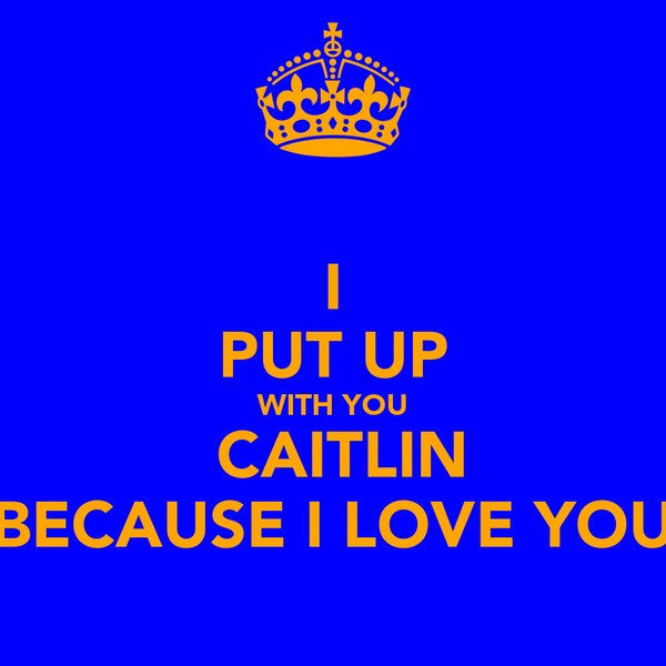 I PUT UP WITH YOU  CAITLIN BECAUSE I LOVE YOU