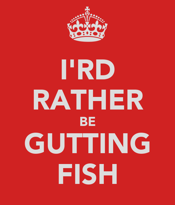 I'RD RATHER BE GUTTING FISH