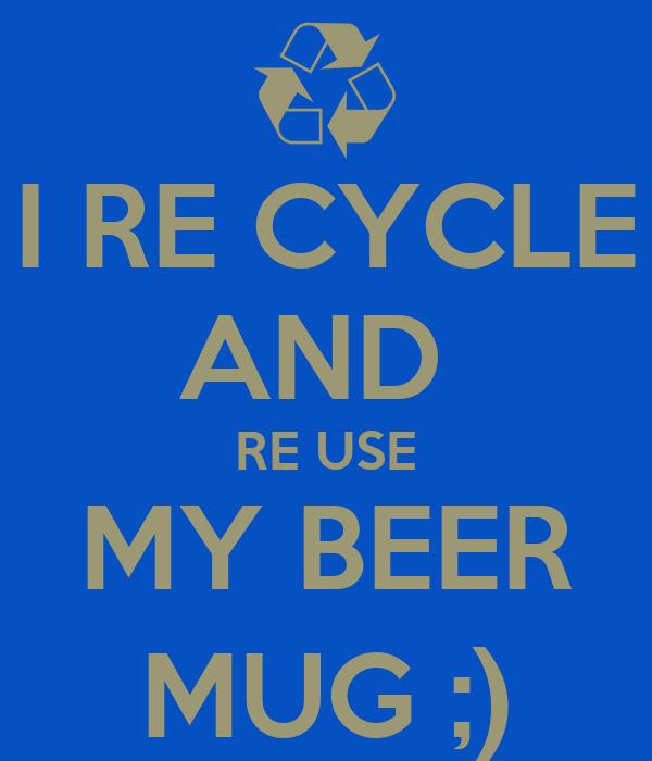I RE CYCLE AND  RE USE MY BEER MUG ;)