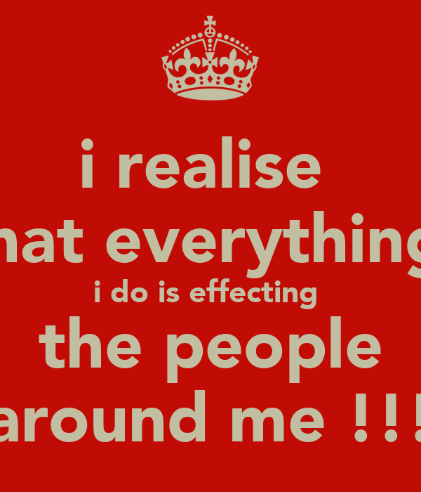 i realise  that everything  i do is effecting  the people around me !!!
