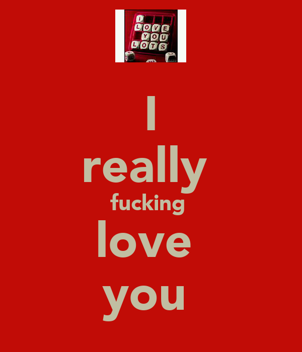 I really  fucking  love  you