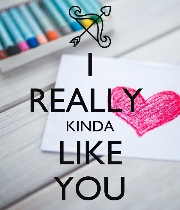 I REALLY  KINDA LIKE YOU