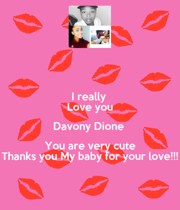 I really  Love you Davony Dione  You are very cute Thanks you My baby for your love!!!