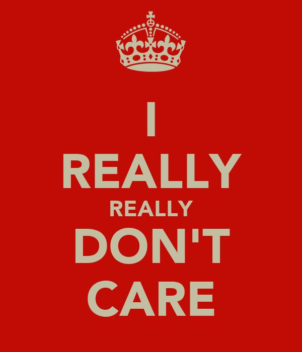 I REALLY REALLY DON'T CARE