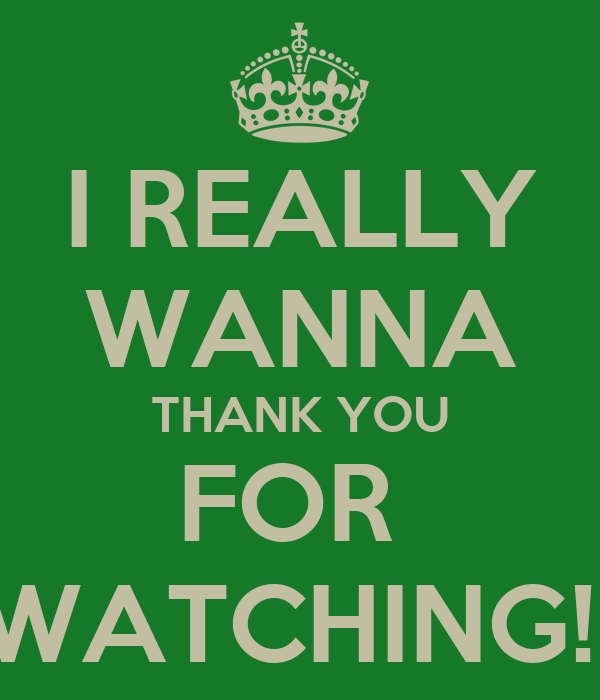 I REALLY WANNA THANK YOU FOR  WATCHING!