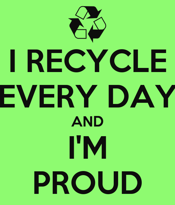 I RECYCLE EVERY DAY AND I'M PROUD