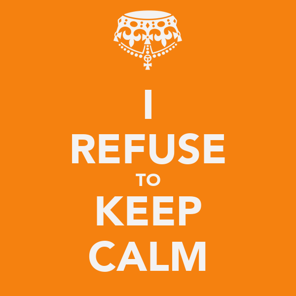 I REFUSE TO KEEP CALM