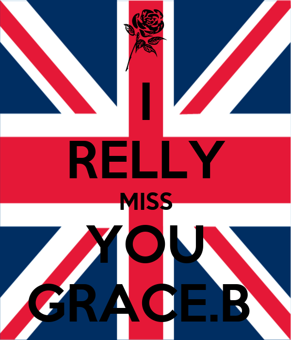 I RELLY MISS YOU GRACE.B