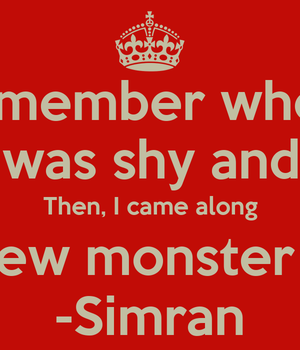 I remember when... Kiran was shy and quiet Then, I came along I created a new monster to humanity  -Simran