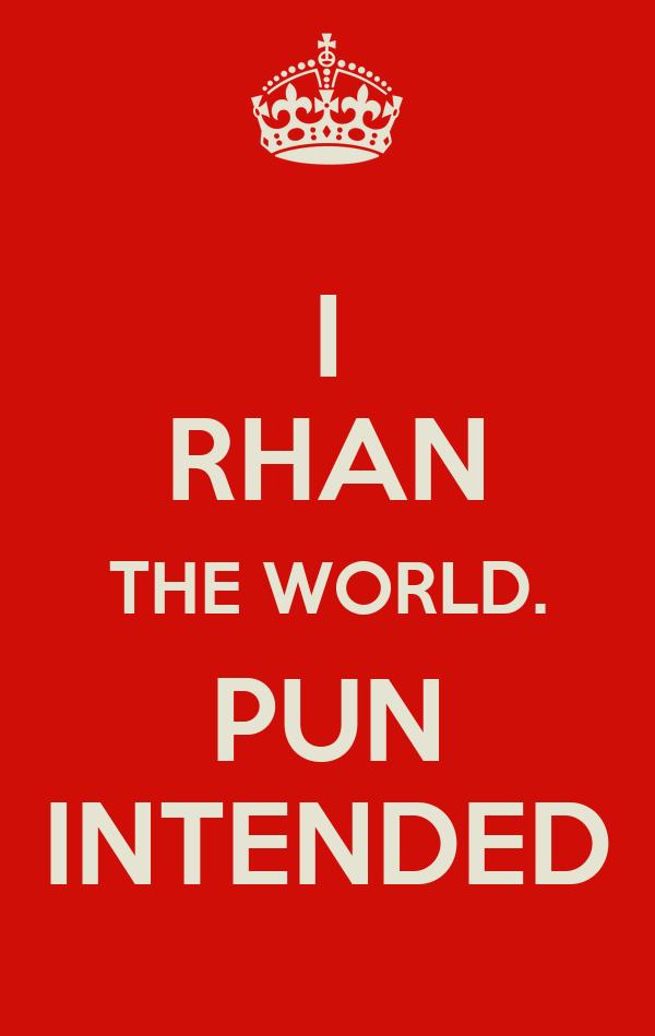 I RHAN THE WORLD. PUN INTENDED