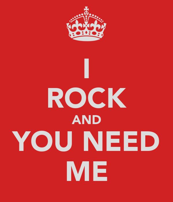 I ROCK AND YOU NEED ME