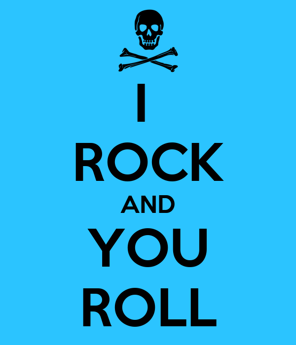 I  ROCK AND YOU ROLL