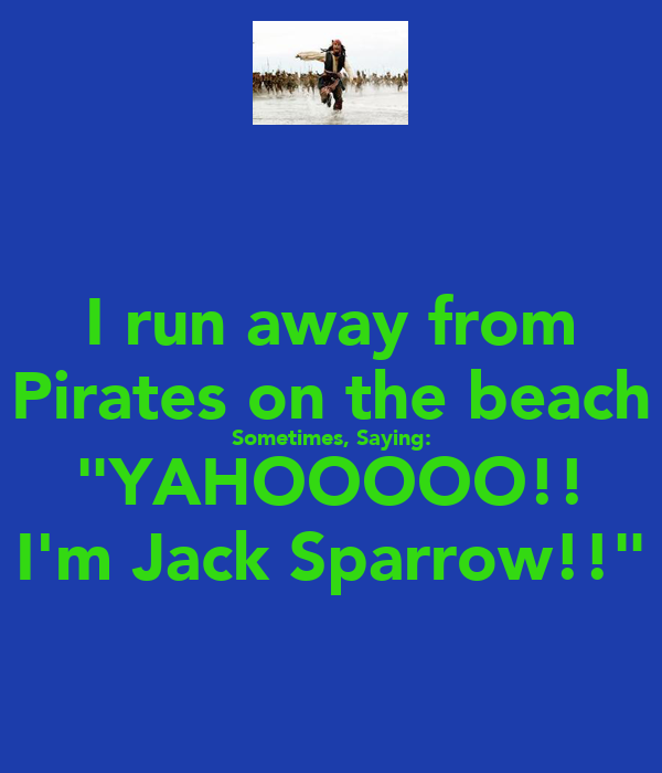 "I run away from Pirates on the beach Sometimes, Saying: ""YAHOOOOO!! I'm Jack Sparrow!!"""