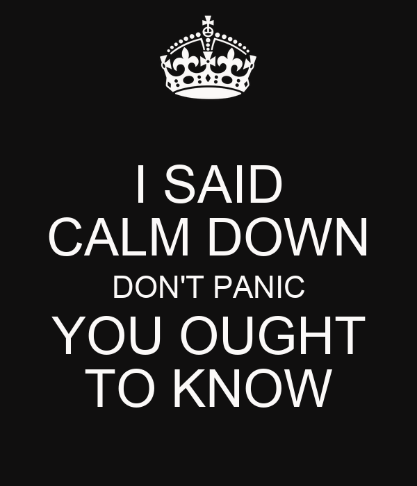 I SAID CALM DOWN DON'T PANIC YOU OUGHT TO KNOW