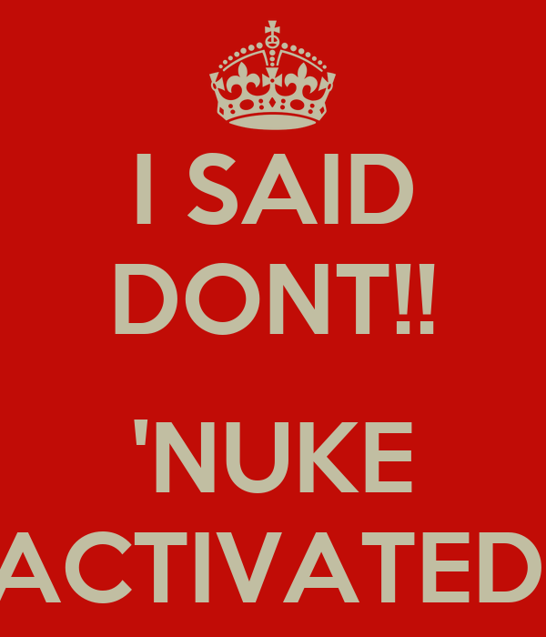 I SAID DONT!!  'NUKE ACTIVATED'