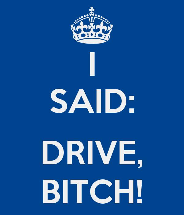 I SAID:  DRIVE, BITCH!