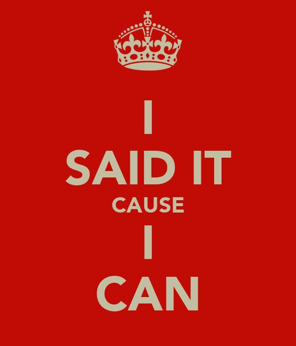 I SAID IT CAUSE I CAN