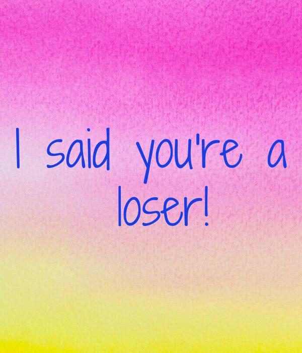I said you're a  loser!